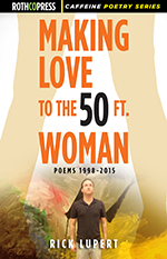 Making Love to the 50 Ft. Woman: Poems 1998-2015 by Rick Lupert