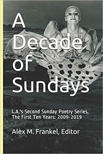 A Decade of Sundays: L.A.'s Second Sunday Poetry Series, The First Ten Years: 2009-2019 edited by Alex Frankel